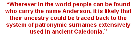 """Wherever in the world people can be found who carry the name Anderson, it is likely that their ancestry could be traced back to the system of patronymic surnames extensively used in ancient Caledonia."""